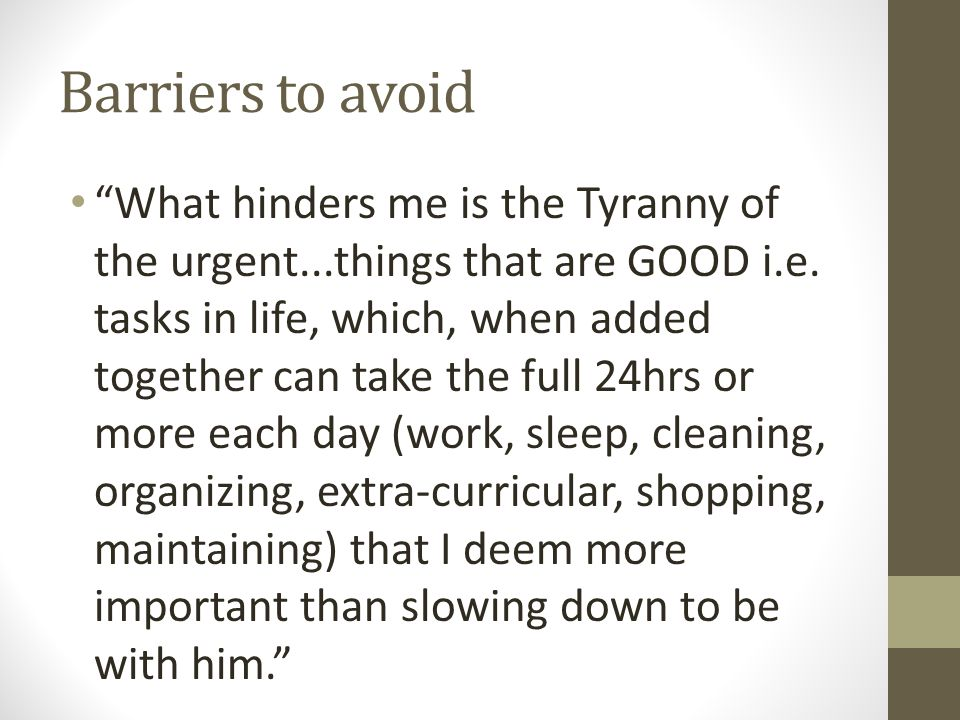 Barriers to avoid What hinders me is the Tyranny of the urgent...things that are GOOD i.e.