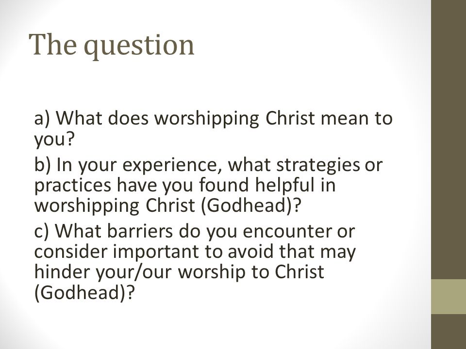 The question a) What does worshipping Christ mean to you.