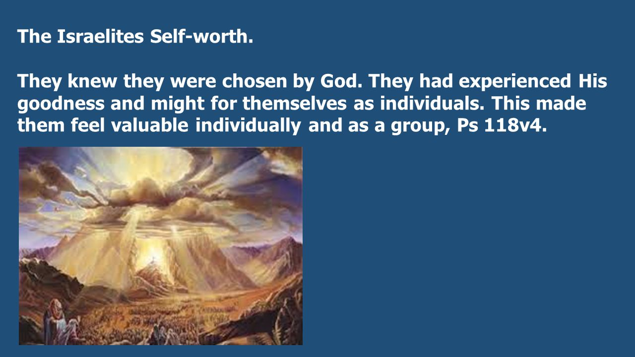 The Israelites Self-worth. They knew they were chosen by God.