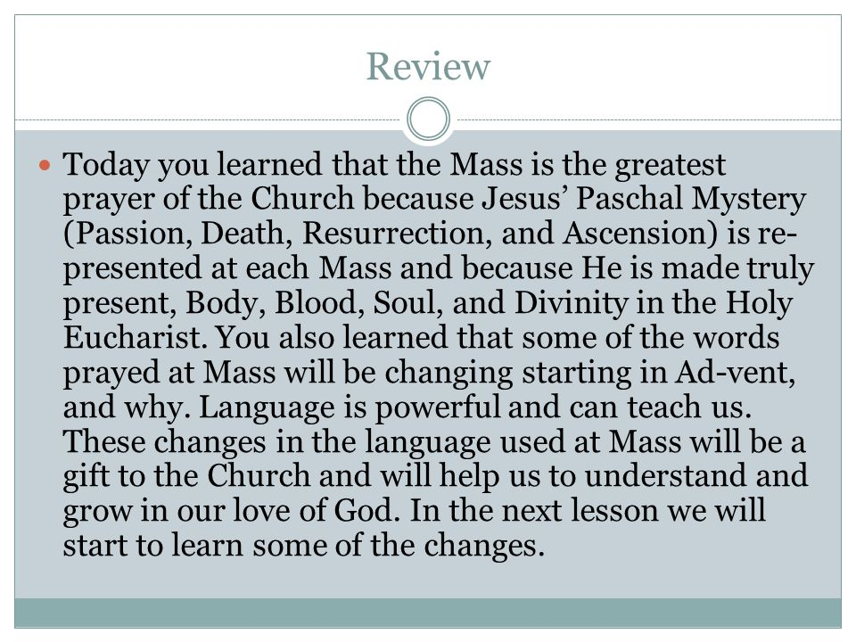 Review Today you learned that the Mass is the greatest prayer of the Church because Jesus' Paschal Mystery (Passion, Death, Resurrection, and Ascension) is re- presented at each Mass and because He is made truly present, Body, Blood, Soul, and Divinity in the Holy Eucharist.