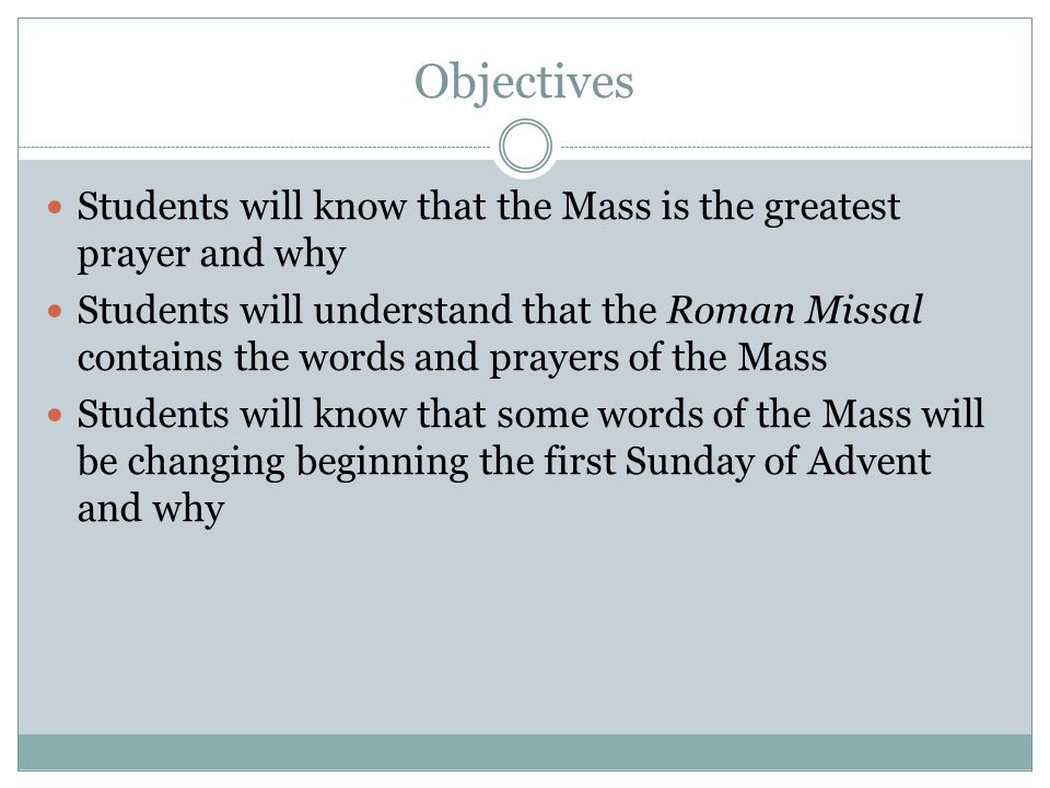Objectives Students will know that the Mass is the greatest prayer and why Students will understand that the Roman Missal contains the words and prayers of the Mass Students will know that some words of the Mass will be changing beginning the first Sunday of Advent and why