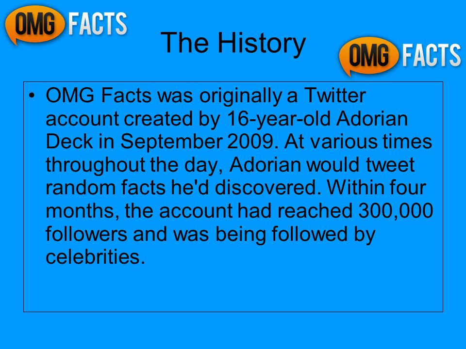 The History OMG Facts was originally a Twitter account created by 16-year-old Adorian Deck in September 2009.