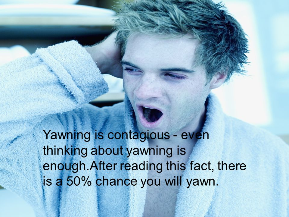 Yawning is contagious - even thinking about yawning is enough.After reading this fact, there is a 50% chance you will yawn.