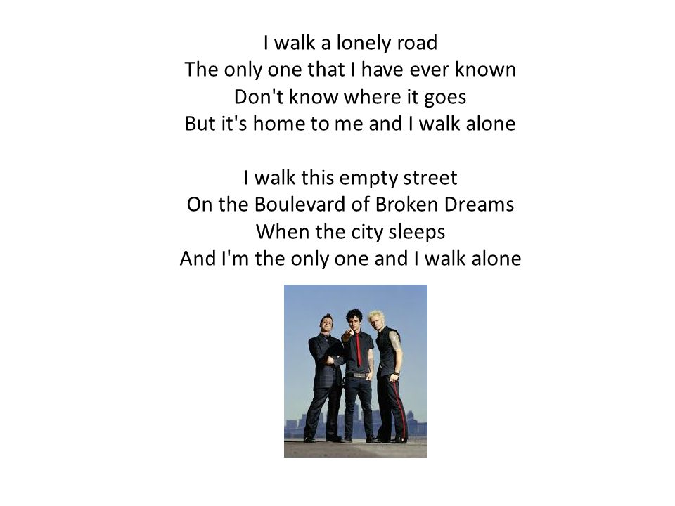 I walk a lonely road The only one that I have ever known Don t know where it goes But it s home to me and I walk alone I walk this empty street On the Boulevard of Broken Dreams When the city sleeps And I m the only one and I walk alone