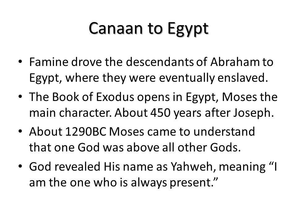Canaan to Egypt Famine drove the descendants of Abraham to Egypt, where they were eventually enslaved.