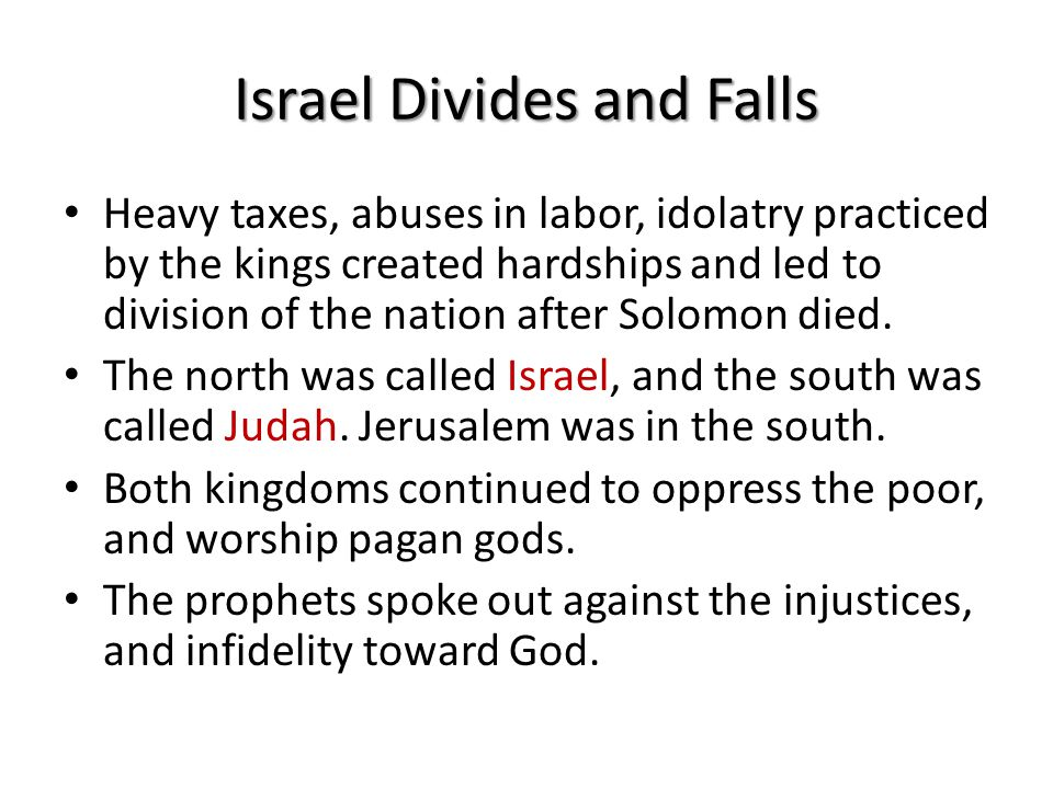 Israel Divides and Falls Heavy taxes, abuses in labor, idolatry practiced by the kings created hardships and led to division of the nation after Solomon died.