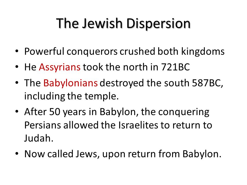 The Jewish Dispersion Powerful conquerors crushed both kingdoms He Assyrians took the north in 721BC The Babylonians destroyed the south 587BC, including the temple.