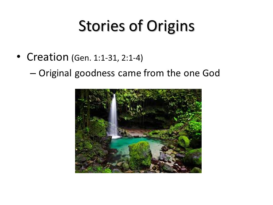 Stories of Origins Creation (Gen. 1:1-31, 2:1-4) – Original goodness came from the one God