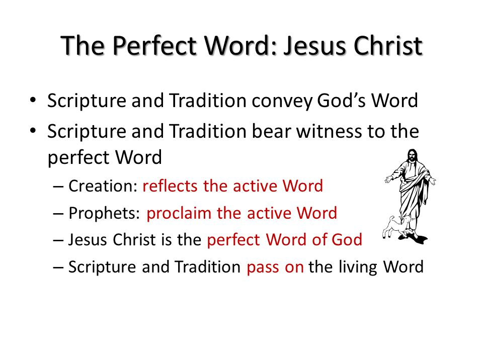 The Perfect Word: Jesus Christ Scripture and Tradition convey God's Word Scripture and Tradition bear witness to the perfect Word – Creation: reflects the active Word – Prophets: proclaim the active Word – Jesus Christ is the perfect Word of God – Scripture and Tradition pass on the living Word