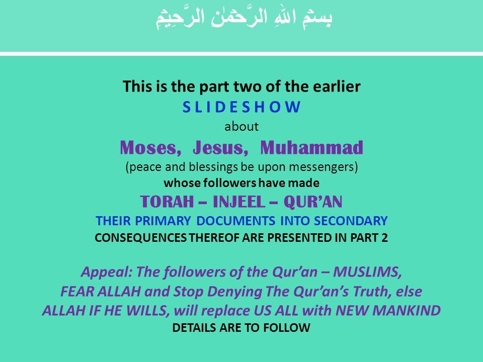 بِسۡمِ اللهِ الرَّحۡمٰنِ الرَّحِيۡمِ This is the part two of the earlier S L I D E S H O W about Moses, Jesus, Muhammad (peace and blessings be upon messengers) whose followers have made TORAH – INJEEL – QUR'AN THEIR PRIMARY DOCUMENTS INTO SECONDARY CONSEQUENCES THEREOF ARE PRESENTED IN PART 2 Appeal: The followers of the Qur'an – MUSLIMS, FEAR ALLAH and Stop Denying The Qur'an's Truth, else ALLAH IF HE WILLS, will replace US ALL with NEW MANKIND DETAILS ARE TO FOLLOW