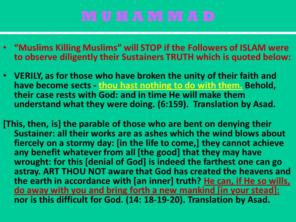 M U H A M M A D Muslims Killing Muslims will STOP if the Followers of ISLAM were to observe diligently their Sustainers TRUTH which is quoted below: VERILY, as for those who have broken the unity of their faith and have become sects - thou hast nothing to do with them.