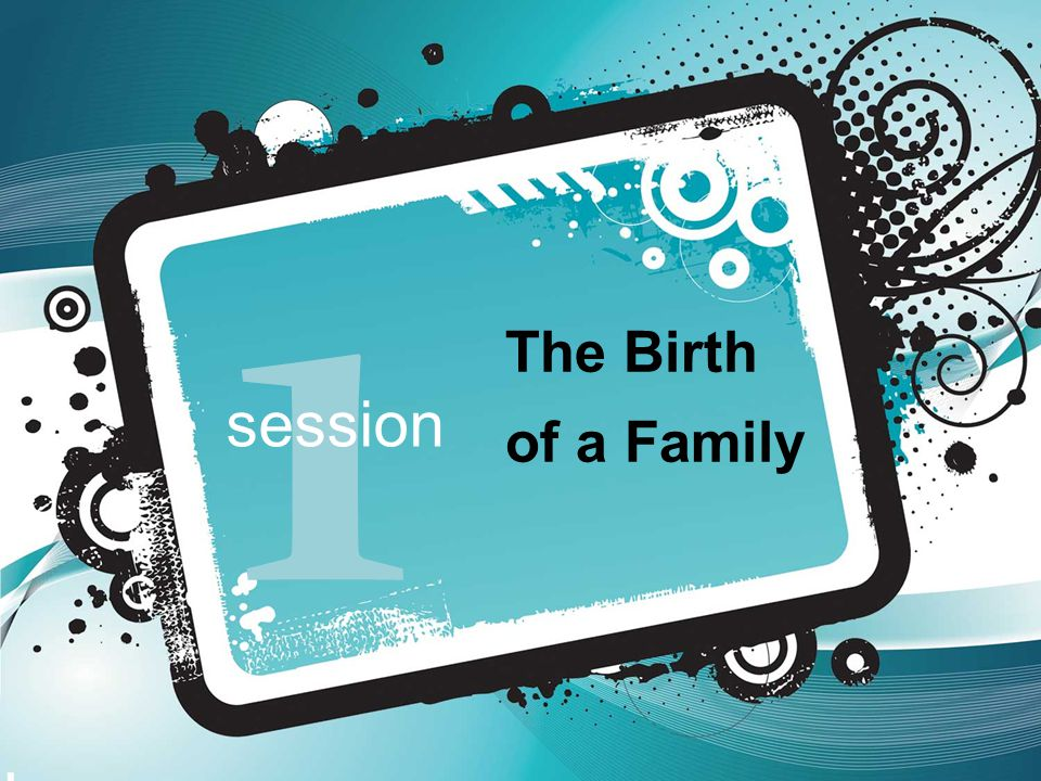 Session 1 The Birth of a Family Key Objectives  Illustrate the typical initiation and development of courtship and familial relationships.