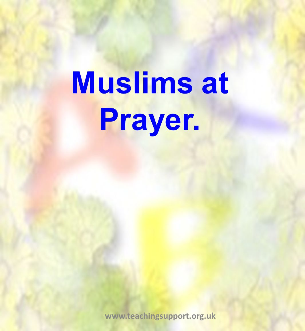 Muslims at Prayer. www.teachingsupport.org.uk