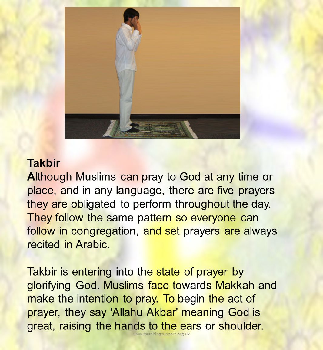 Takbir Although Muslims can pray to God at any time or place, and in any language, there are five prayers they are obligated to perform throughout the day.