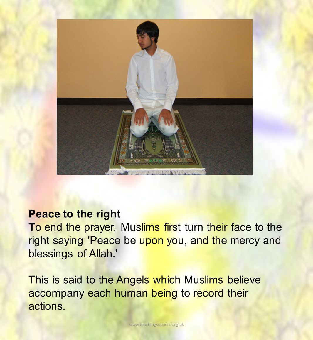 Peace to the right To end the prayer, Muslims first turn their face to the right saying Peace be upon you, and the mercy and blessings of Allah. This is said to the Angels which Muslims believe accompany each human being to record their actions.