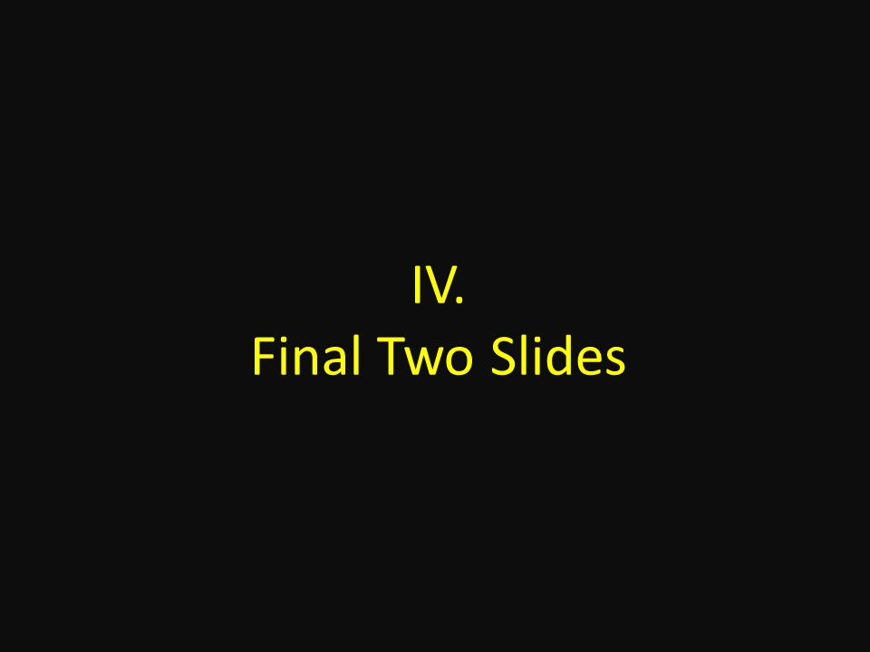 IV. Final Two Slides