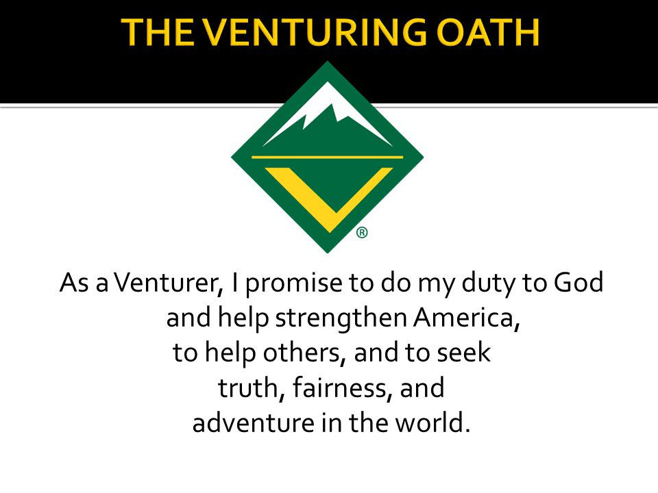 As a Venturer, I promise to do my duty to God and help strengthen America, to help others, and to seek truth, fairness, and adventure in the world.