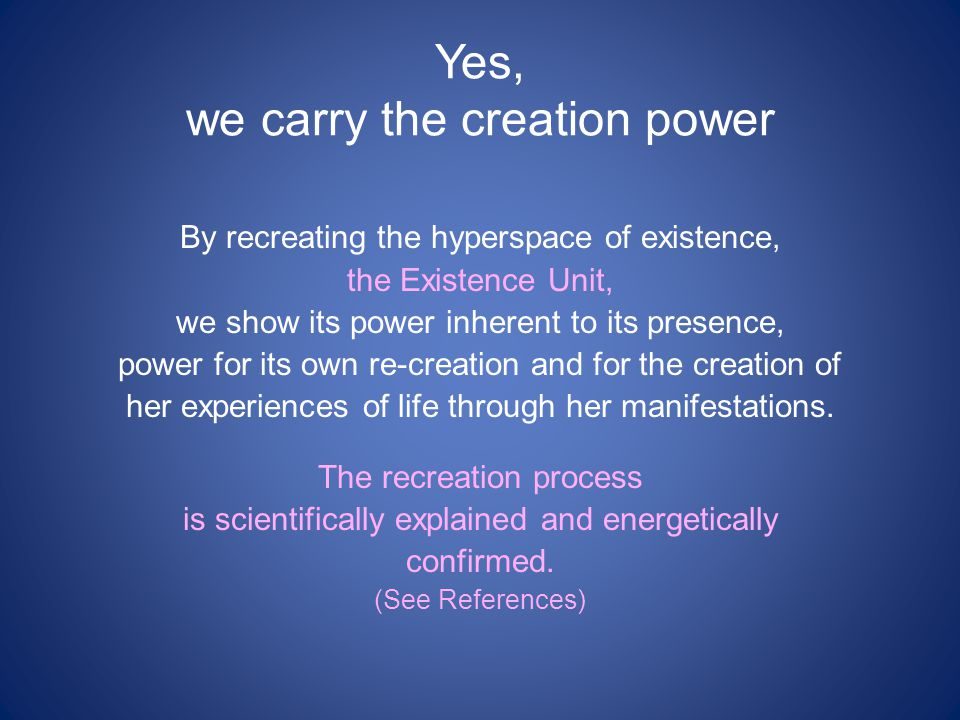 Yes, we carry the creation power By recreating the hyperspace of existence, the Existence Unit, we show its power inherent to its presence, power for its own re-creation and for the creation of her experiences of life through her manifestations.