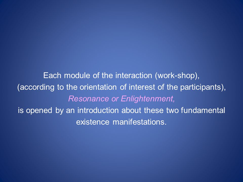Each module of the interaction (work-shop), (according to the orientation of interest of the participants), Resonance or Enlightenment, is opened by an introduction about these two fundamental existence manifestations.