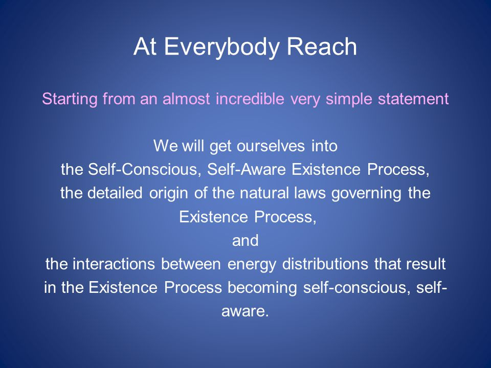 At Everybody Reach Starting from an almost incredible very simple statement We will get ourselves into the Self-Conscious, Self-Aware Existence Process, the detailed origin of the natural laws governing the Existence Process, and the interactions between energy distributions that result in the Existence Process becoming self-conscious, self- aware.