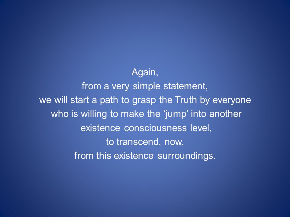 Again, from a very simple statement, we will start a path to grasp the Truth by everyone who is willing to make the 'jump' into another existence consciousness level, to transcend, now, from this existence surroundings.