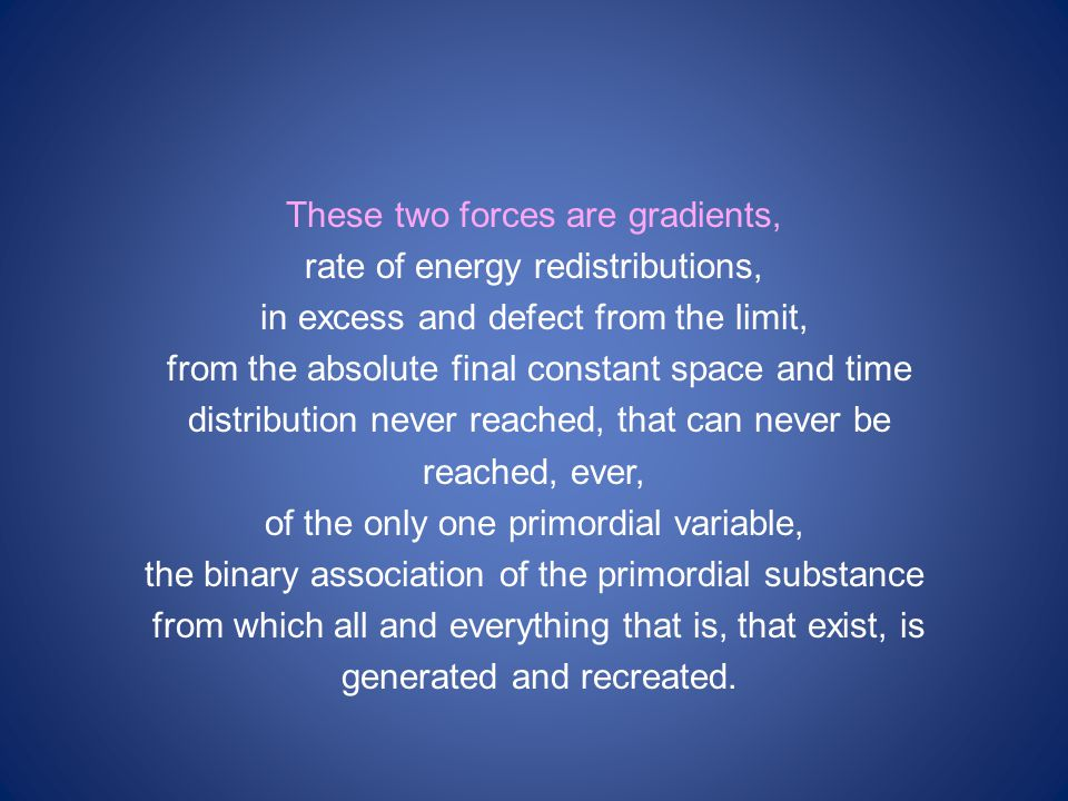 These two forces are gradients, rate of energy redistributions, in excess and defect from the limit, from the absolute final constant space and time distribution never reached, that can never be reached, ever, of the only one primordial variable, the binary association of the primordial substance from which all and everything that is, that exist, is generated and recreated.