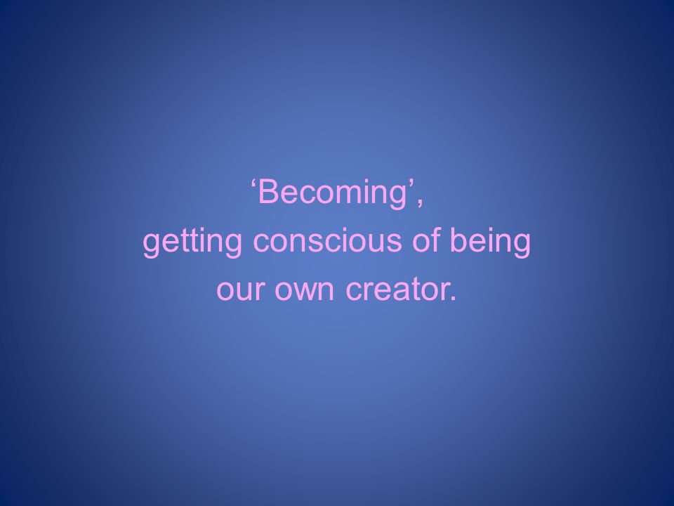 'Becoming', getting conscious of being our own creator.
