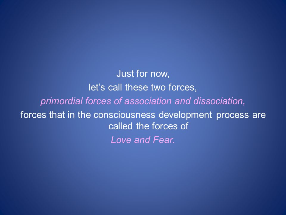 Just for now, let's call these two forces, primordial forces of association and dissociation, forces that in the consciousness development process are called the forces of Love and Fear.