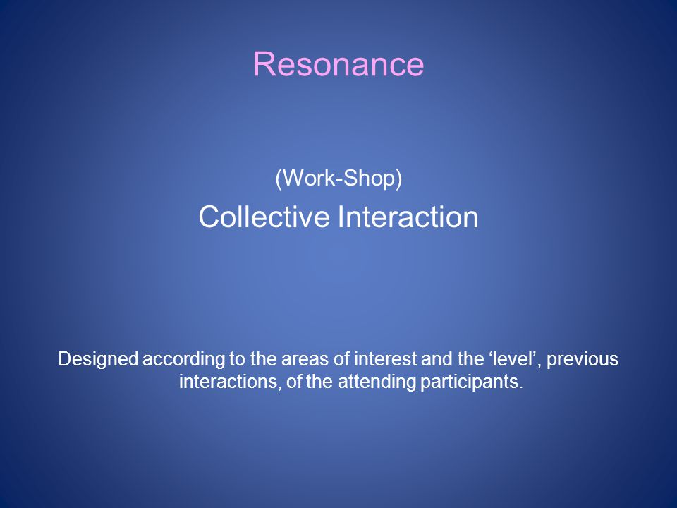 Resonance (Work-Shop) Collective Interaction Designed according to the areas of interest and the 'level', previous interactions, of the attending participants.