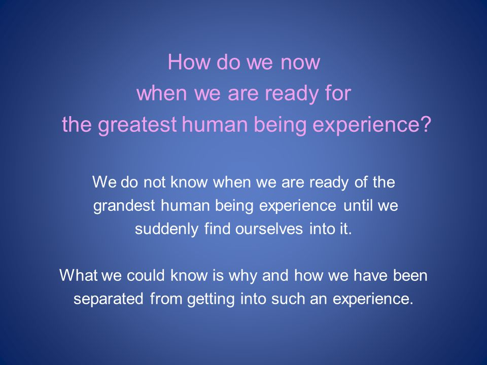 How do we now when we are ready for the greatest human being experience.