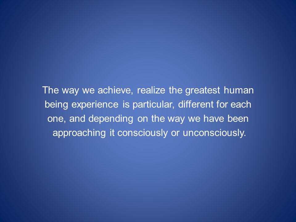 The way we achieve, realize the greatest human being experience is particular, different for each one, and depending on the way we have been approaching it consciously or unconsciously.