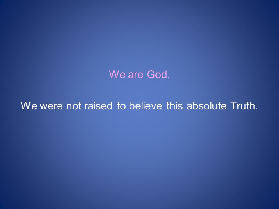 We are God. We were not raised to believe this absolute Truth.