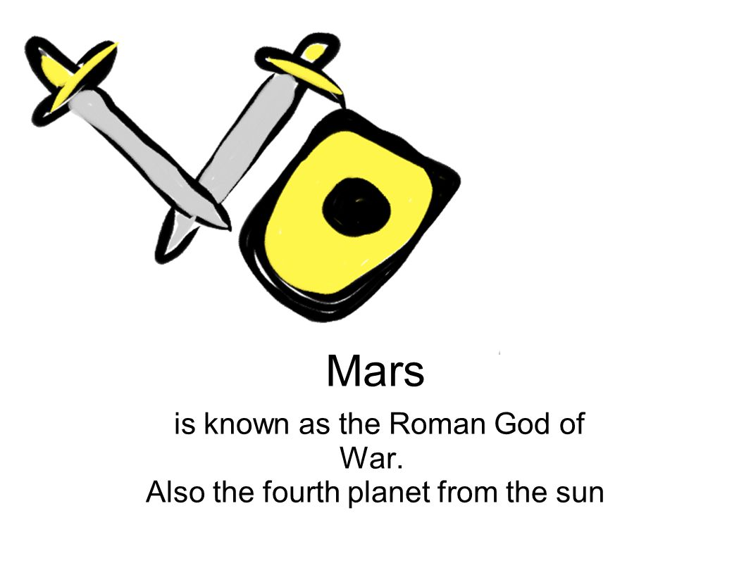 Mars is known as the Roman God of War. Also the fourth planet from the sun