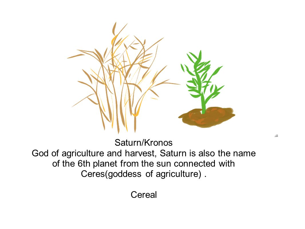 Saturn/Kronos God of agriculture and harvest, Saturn is also the name of the 6th planet from the sun connected with Ceres(goddess of agriculture).