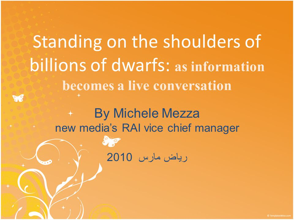 Standing on the shoulders of billions of dwarfs: as information becomes a live conversation By Michele Mezza new media's RAI vice chief manager 2010 رياض مارس