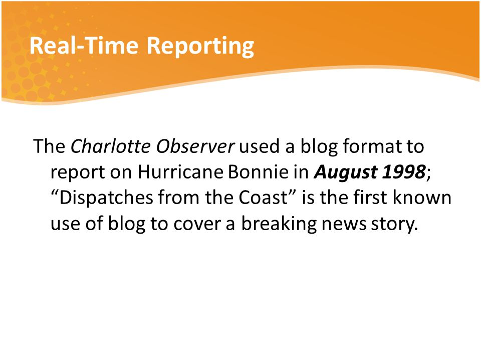 Real-Time Reporting The Charlotte Observer used a blog format to report on Hurricane Bonnie in August 1998; Dispatches from the Coast is the first known use of blog to cover a breaking news story.