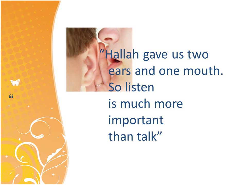 Hallah gave us two ears and one mouth. So listen is much more important than talk