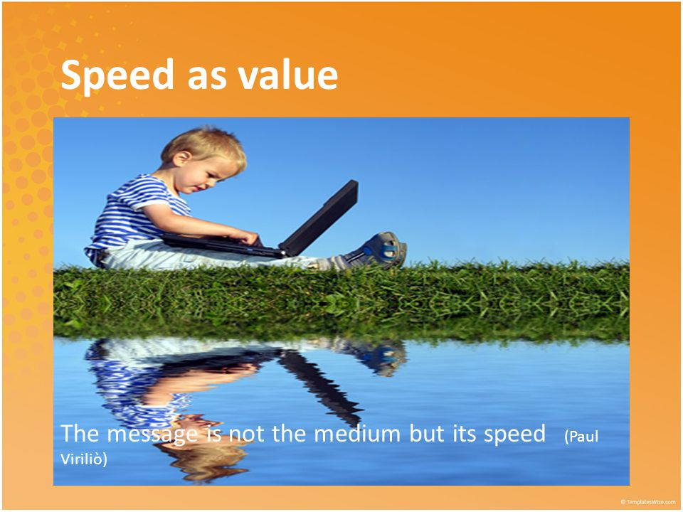 The message is not the medium but its speed (Paul Viriliò) Speed as value
