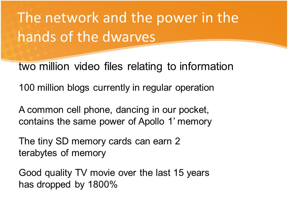The network and the power in the hands of the dwarves two million video files relating to information 100 million blogs currently in regular operation A common cell phone, dancing in our pocket, contains the same power of Apollo 1' memory The tiny SD memory cards can earn 2 terabytes of memory Good quality TV movie over the last 15 years has dropped by 1800%