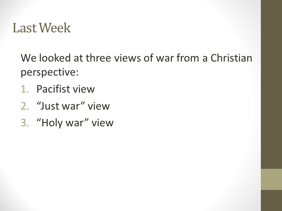 Last Week We looked at three views of war from a Christian perspective: 1.Pacifist view 2. Just war view 3. Holy war view