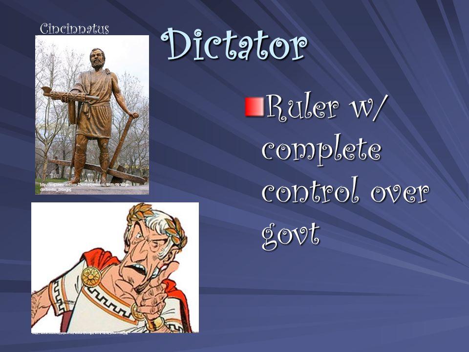 Dictator Ruler w/ complete control over govt http://magistermundisum.files.wordpress.com/2009/03/428px- cincinnatus_statue.jpg http://timescolumns.typepad.com/stothard/images/2008/08/18/juliuscaesar.jpg Cincinnatus