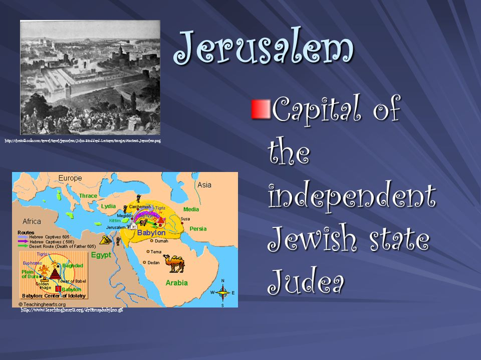 Jerusalem Capital of the independent Jewish state Judea http://chestofbooks.com/travel/israel/jerusalem/John-Stoddard-Lectures/images/Ancient-Jerusalem.png http://www.teachinghearts.org/dr0imapbabylon.gif