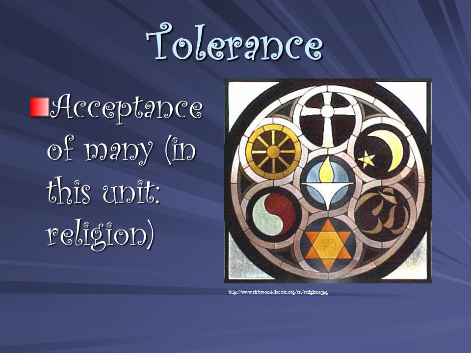Tolerance Acceptance of many (in this unit: religion) http://www.richmonddiocese.org/cst/religions.jpg