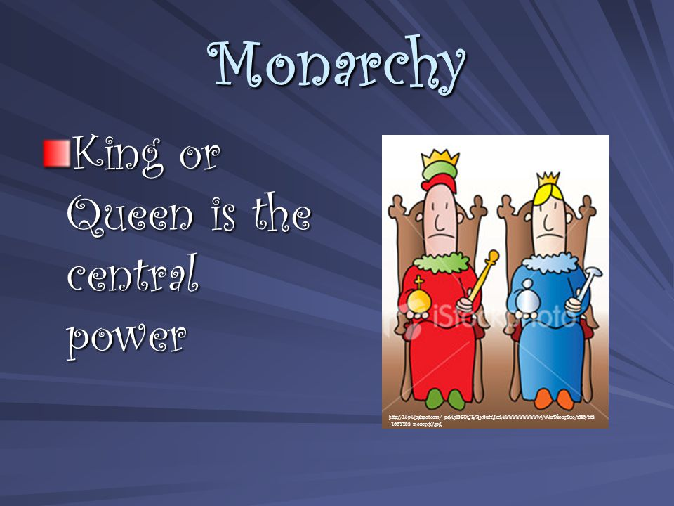 Monarchy King or Queen is the central power http://1.bp.blogspot.com/_pqXhI8EUtJE/Rjc8uiTJxcI/AAAAAAAAAAw/wdnDkoorPuo/s320/ist2 _1004482_monarchy.jpg