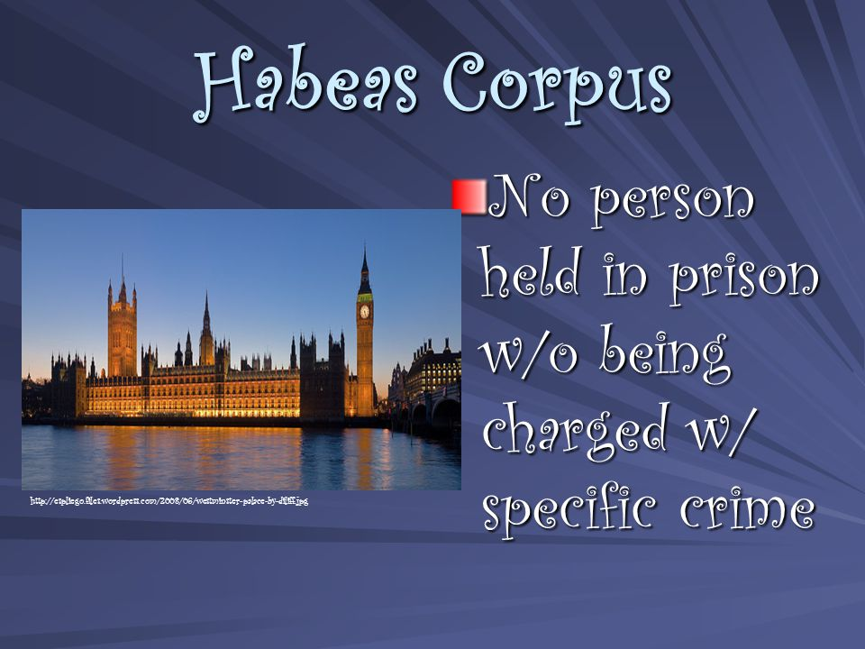 Habeas Corpus No person held in prison w/o being charged w/ specific crime http://espliego.files.wordpress.com/2008/06/westminster-palace-by-diliff.jpg