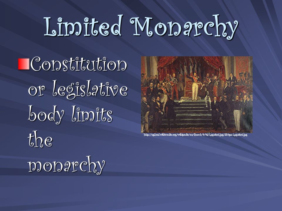 Limited Monarchy Constitution or legislative body limits the monarchy http://upload.wikimedia.org/wikipedia/en/thumb/9/9d/Lpguizot.jpg/250px-Lpguizot.jpg
