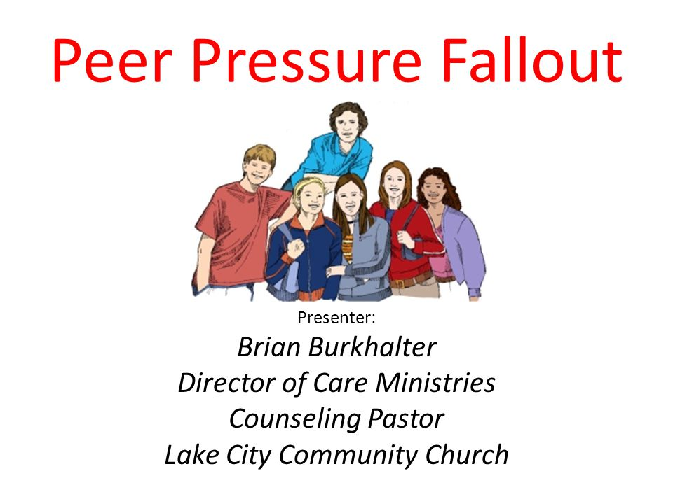 Peer Pressure Fallout Presenter: Brian Burkhalter Director of Care Ministries Counseling Pastor Lake City Community Church