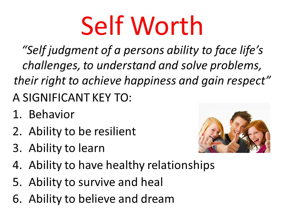 Self Worth Self judgment of a persons ability to face life's challenges, to understand and solve problems, their right to achieve happiness and gain respect A SIGNIFICANT KEY TO: 1.Behavior 2.Ability to be resilient 3.Ability to learn 4.Ability to have healthy relationships 5.Ability to survive and heal 6.Ability to believe and dream