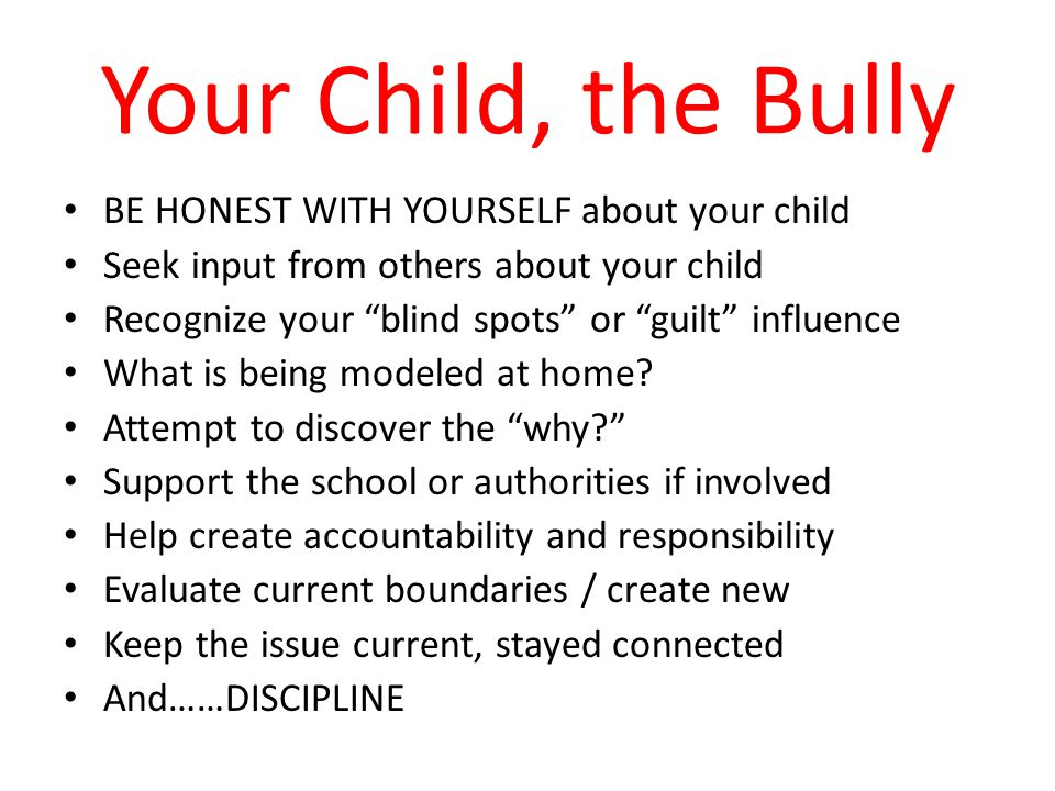 Your Child, the Bully BE HONEST WITH YOURSELF about your child Seek input from others about your child Recognize your blind spots or guilt influence What is being modeled at home.