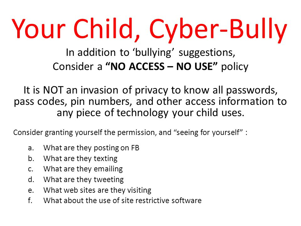 Your Child, Cyber-Bully In addition to 'bullying' suggestions, Consider a NO ACCESS – NO USE policy It is NOT an invasion of privacy to know all passwords, pass codes, pin numbers, and other access information to any piece of technology your child uses.